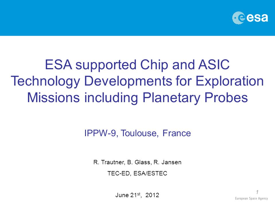 1 ESA supported Chip and ASIC Technology Developments for Exploration Missions including Planetary Probes IPPW-9, Toulouse, France R. Trautner, B. Gla