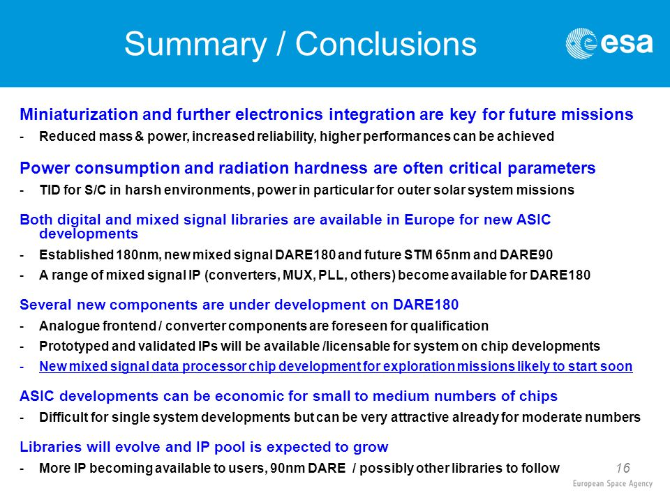 16 Summary / Conclusions Miniaturization and further electronics integration are key for future missions -Reduced mass & power, increased reliability, higher performances can be achieved Power consumption and radiation hardness are often critical parameters -TID for S/C in harsh environments, power in particular for outer solar system missions Both digital and mixed signal libraries are available in Europe for new ASIC developments -Established 180nm, new mixed signal DARE180 and future STM 65nm and DARE90 -A range of mixed signal IP (converters, MUX, PLL, others) become available for DARE180 Several new components are under development on DARE180 -Analogue frontend / converter components are foreseen for qualification -Prototyped and validated IPs will be available /licensable for system on chip developments -New mixed signal data processor chip development for exploration missions likely to start soon ASIC developments can be economic for small to medium numbers of chips -Difficult for single system developments but can be very attractive already for moderate numbers Libraries will evolve and IP pool is expected to grow -More IP becoming available to users, 90nm DARE / possibly other libraries to follow