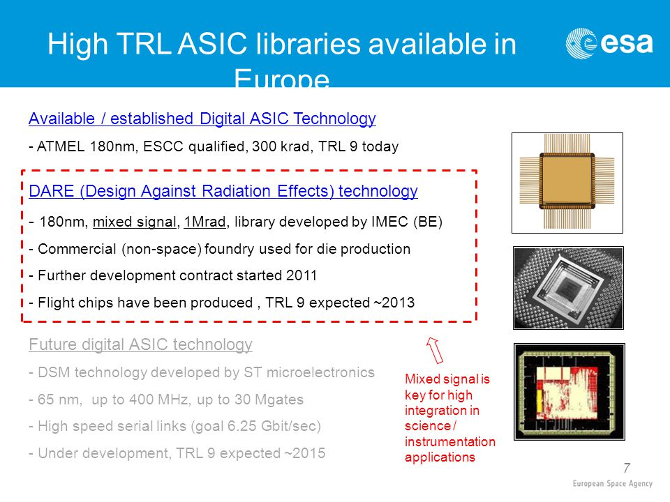 7 Available / established Digital ASIC Technology - ATMEL 180nm, ESCC qualified, 300 krad, TRL 9 today DARE (Design Against Radiation Effects) technology - 180nm, mixed signal, 1Mrad, library developed by IMEC (BE) - Commercial (non-space) foundry used for die production - Further development contract started 2011 - Flight chips have been produced, TRL 9 expected ~2013 Future digital ASIC technology - DSM technology developed by ST microelectronics - 65 nm, up to 400 MHz, up to 30 Mgates - High speed serial links (goal 6.25 Gbit/sec) - Under development, TRL 9 expected ~2015 High TRL ASIC libraries available in Europe Mixed signal is key for high integration in science / instrumentation applications