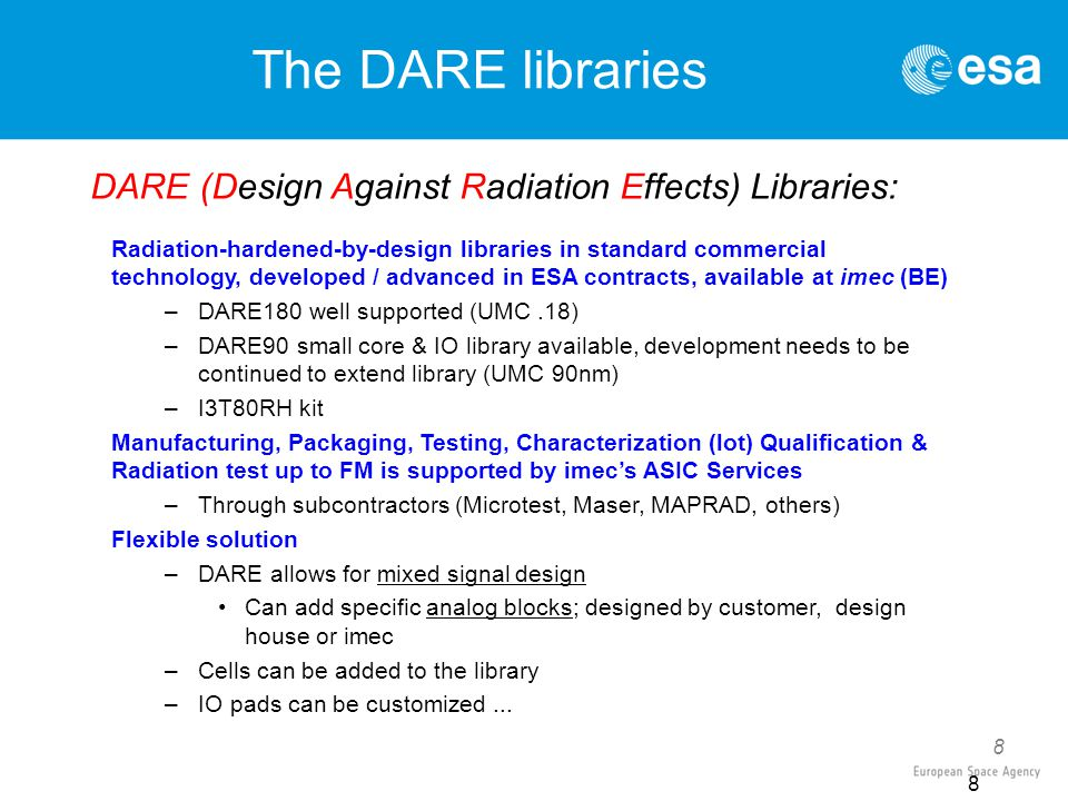 8 The DARE libraries Radiation-hardened-by-design libraries in standard commercial technology, developed / advanced in ESA contracts, available at imec (BE) –DARE180 well supported (UMC.18) –DARE90 small core & IO library available, development needs to be continued to extend library (UMC 90nm) –I3T80RH kit Manufacturing, Packaging, Testing, Characterization (lot) Qualification & Radiation test up to FM is supported by imec's ASIC Services –Through subcontractors (Microtest, Maser, MAPRAD, others) Flexible solution –DARE allows for mixed signal design Can add specific analog blocks; designed by customer, design house or imec –Cells can be added to the library –IO pads can be customized...