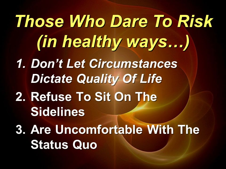 1.Don't Let Circumstances Dictate Quality Of Life 2.Refuse To Sit On The Sidelines 3.Are Uncomfortable With The Status Quo 1.Don't Let Circumstances Dictate Quality Of Life 2.Refuse To Sit On The Sidelines 3.Are Uncomfortable With The Status Quo Those Who Dare To Risk (in healthy ways…)