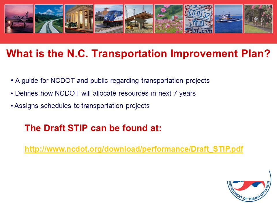 What is the N.C. Transportation Improvement Plan? A guide for NCDOT and public regarding transportation projects Defines how NCDOT will allocate resou