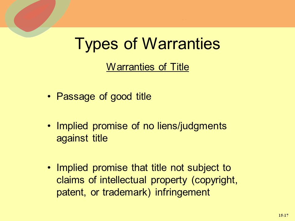 15-17 Types of Warranties Warranties of Title Passage of good title Implied promise of no liens/judgments against title Implied promise that title not subject to claims of intellectual property (copyright, patent, or trademark) infringement