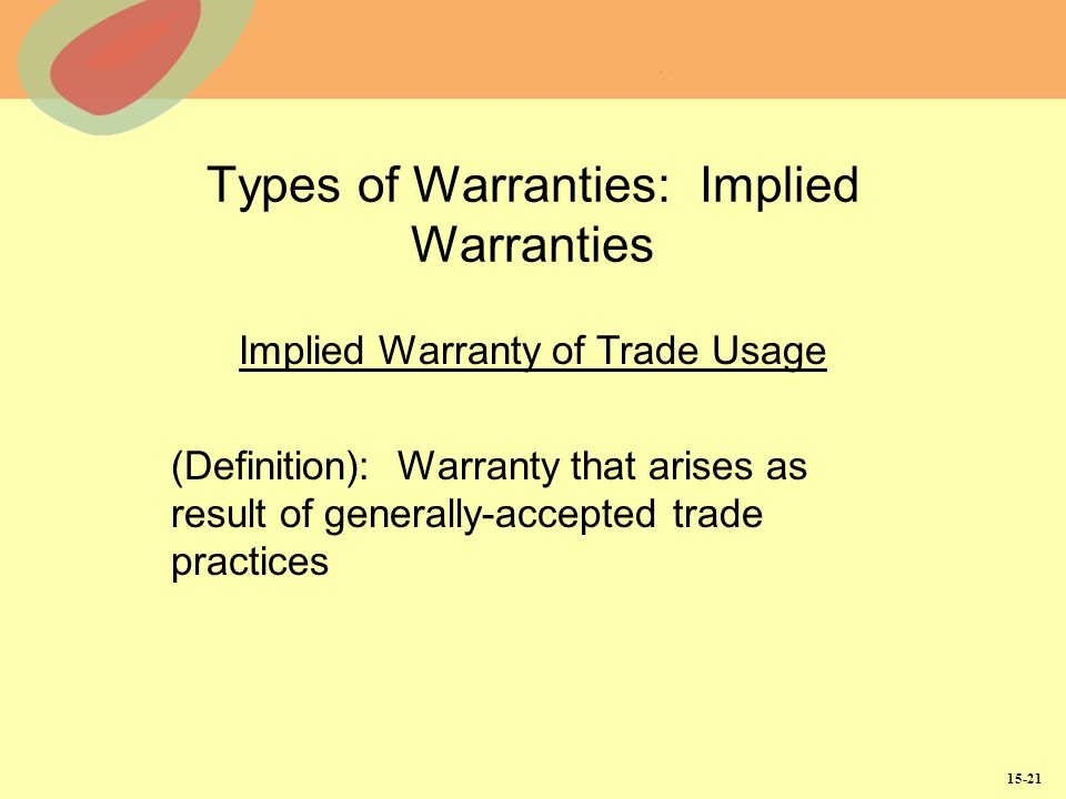 15-21 Types of Warranties: Implied Warranties Implied Warranty of Trade Usage (Definition): Warranty that arises as result of generally-accepted trade practices