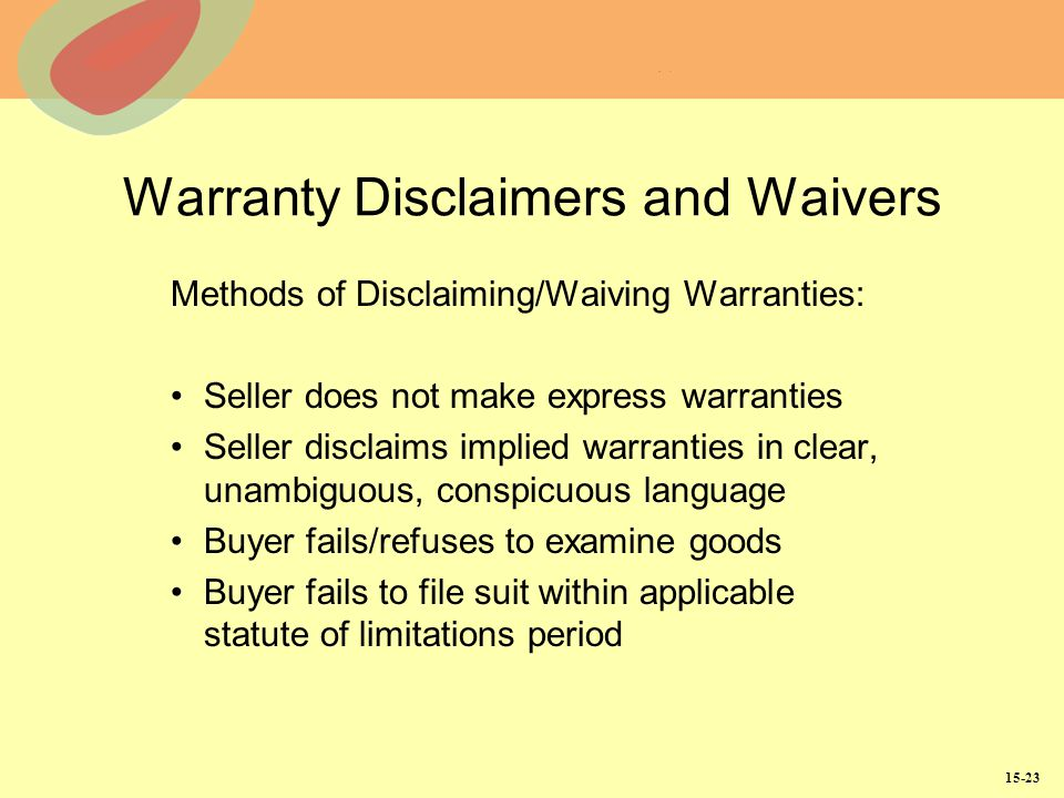 15-23 Warranty Disclaimers and Waivers Methods of Disclaiming/Waiving Warranties: Seller does not make express warranties Seller disclaims implied warranties in clear, unambiguous, conspicuous language Buyer fails/refuses to examine goods Buyer fails to file suit within applicable statute of limitations period
