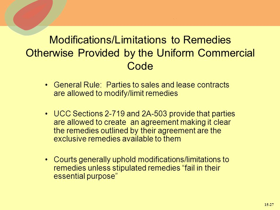 15-27 Modifications/Limitations to Remedies Otherwise Provided by the Uniform Commercial Code General Rule: Parties to sales and lease contracts are allowed to modify/limit remedies UCC Sections 2-719 and 2A-503 provide that parties are allowed to create an agreement making it clear the remedies outlined by their agreement are the exclusive remedies available to them Courts generally uphold modifications/limitations to remedies unless stipulated remedies fail in their essential purpose