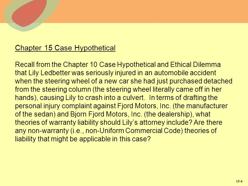 15-6 Chapter 15 Case Hypothetical Recall from the Chapter 10 Case Hypothetical and Ethical Dilemma that Lily Ledbetter was seriously injured in an automobile accident when the steering wheel of a new car she had just purchased detached from the steering column (the steering wheel literally came off in her hands), causing Lily to crash into a culvert.