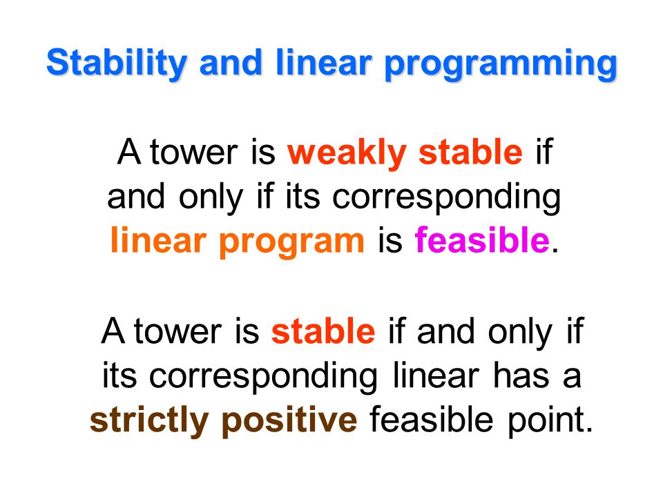 Stability and linear programming A tower is weakly stable if and only if its corresponding linear program is feasible. A tower is stable if and only i