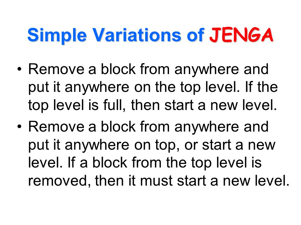 Simple Variations of JENGA Remove a block from anywhere and put it anywhere on the top level. If the top level is full, then start a new level. Remove