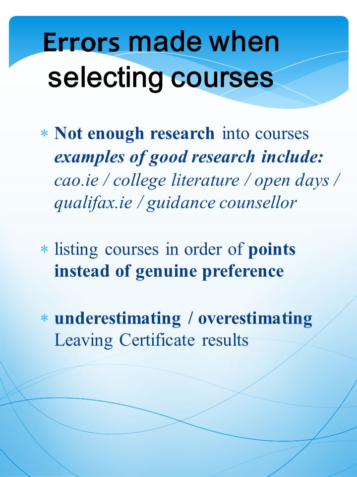 Errors made when selecting courses  Not enough research into courses examples of good research include: cao.ie / college literature / open days / qualifax.ie / guidance counsellor  listing courses in order of points instead of genuine preference  underestimating / overestimating Leaving Certificate results