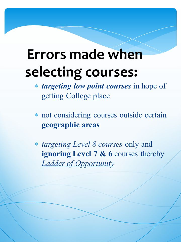 Errors made when selecting courses:  targeting low point courses in hope of getting College place  not considering courses outside certain geographic areas  targeting Level 8 courses only and ignoring Level 7 & 6 courses thereby Ladder of Opportunity