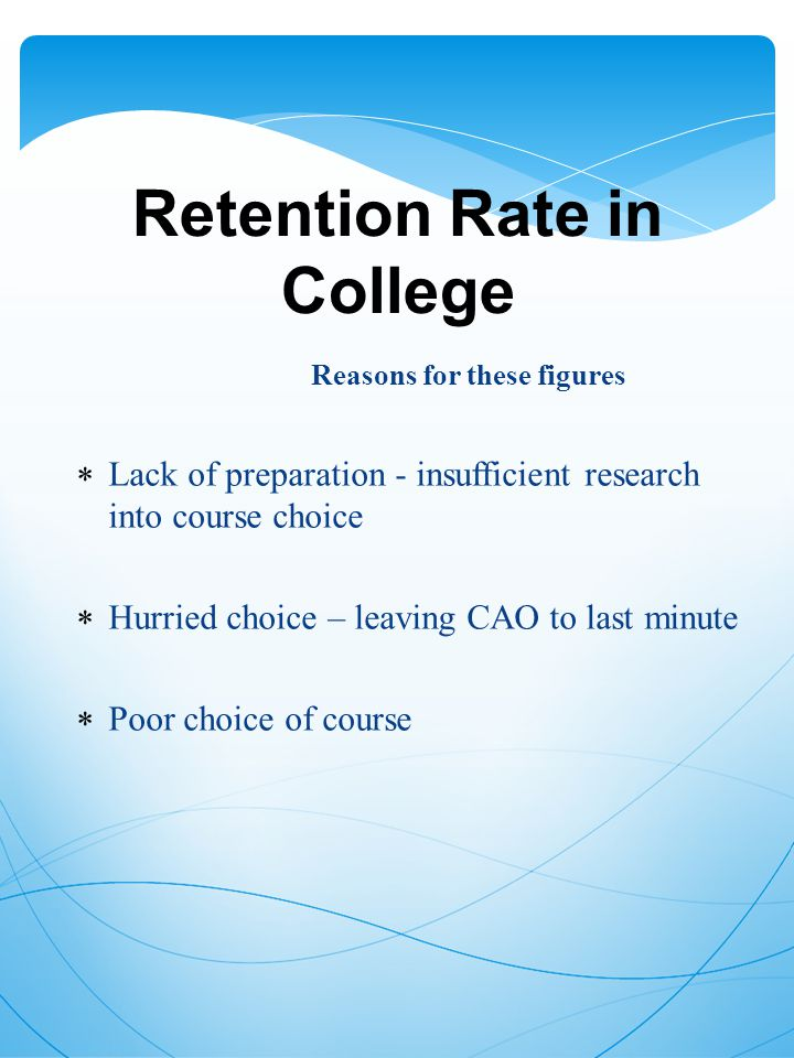Retention Rate in College Reasons for these figures  Lack of preparation - insufficient research into course choice  Hurried choice – leaving CAO to last minute  Poor choice of course