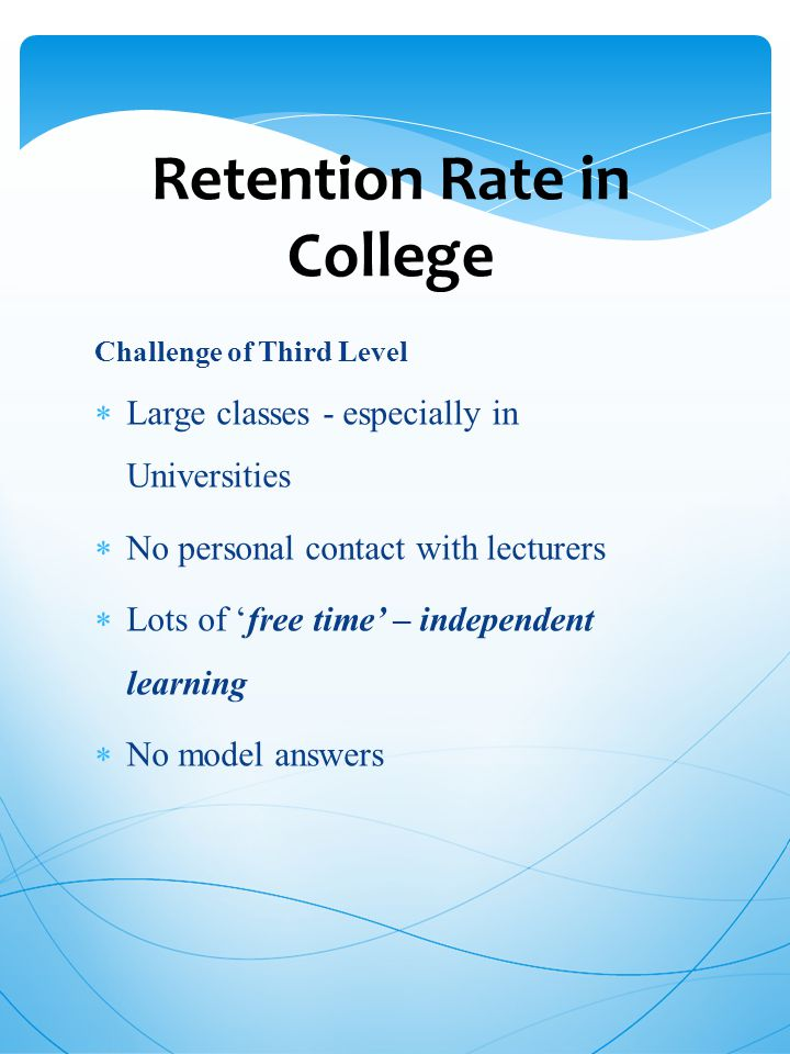 Retention Rate in College Challenge of Third Level  Large classes - especially in Universities  No personal contact with lecturers  Lots of 'free time' – independent learning  No model answers