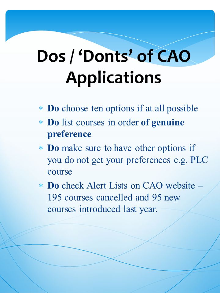 Dos / 'Donts' of CAO Applications  Do choose ten options if at all possible  Do list courses in order of genuine preference  Do make sure to have other options if you do not get your preferences e.g.