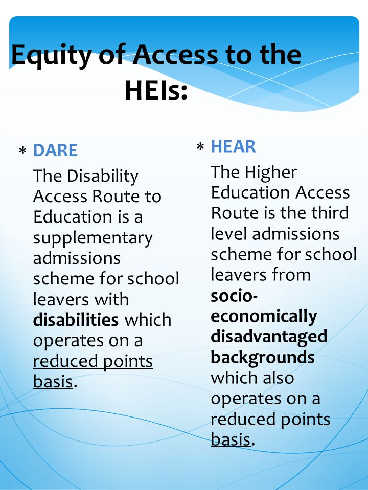 Equity of Access to the HEIs:  DARE The Disability Access Route to Education is a supplementary admissions scheme for school leavers with disabilities which operates on a reduced points basis.