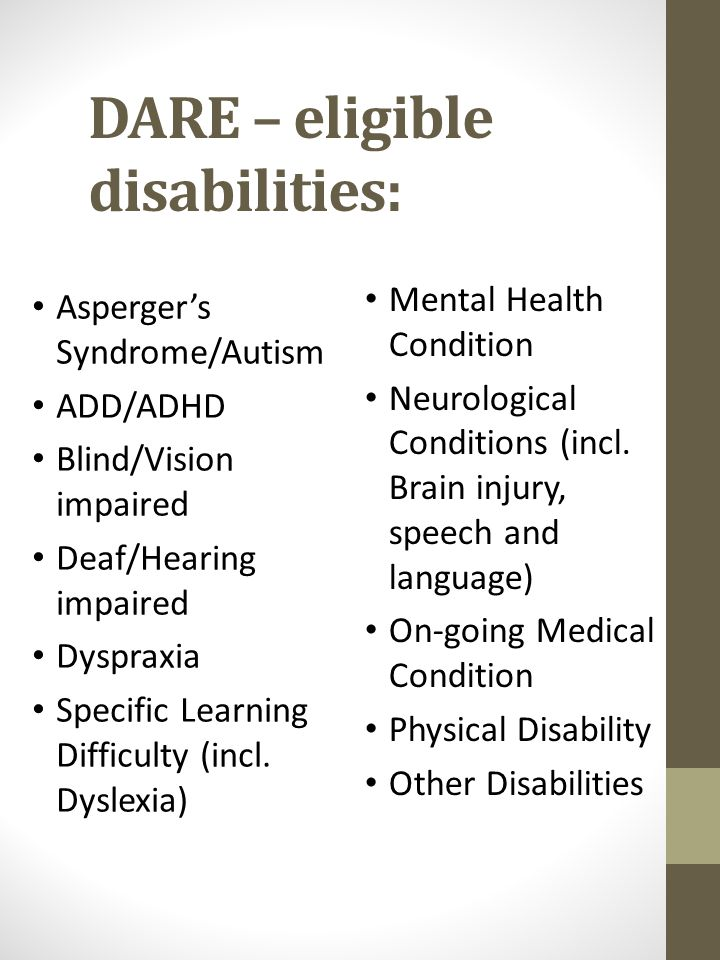 DARE – eligible disabilities: Asperger's Syndrome/Autism ADD/ADHD Blind/Vision impaired Deaf/Hearing impaired Dyspraxia Specific Learning Difficulty (incl.