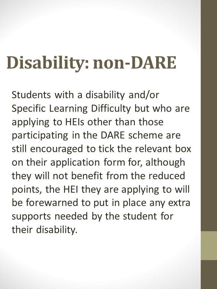 Disability: non-DARE Students with a disability and/or Specific Learning Difficulty but who are applying to HEIs other than those participating in the DARE scheme are still encouraged to tick the relevant box on their application form for, although they will not benefit from the reduced points, the HEI they are applying to will be forewarned to put in place any extra supports needed by the student for their disability.