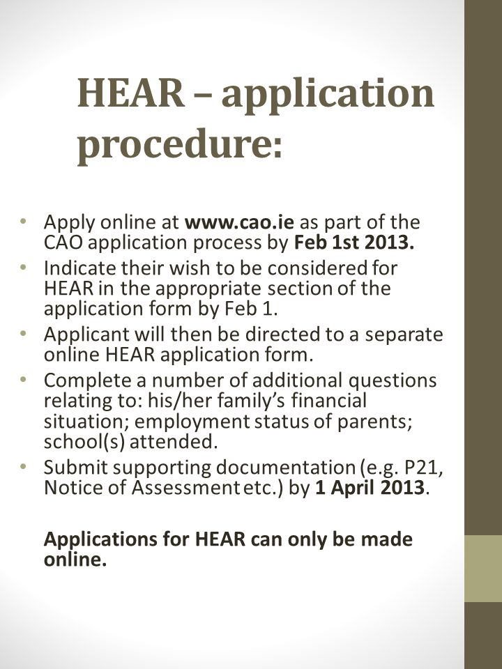 HEAR – application procedure: Apply online at www.cao.ie as part of the CAO application process by Feb 1st 2013.