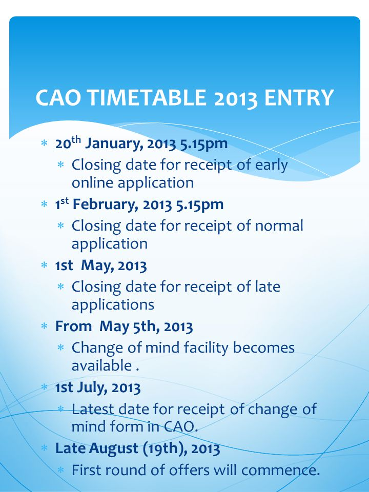  20 th January, 2013 5.15pm  Closing date for receipt of early online application  1 st February, 2013 5.15pm  Closing date for receipt of normal application  1st May, 2013  Closing date for receipt of late applications  From May 5th, 2013  Change of mind facility becomes available.