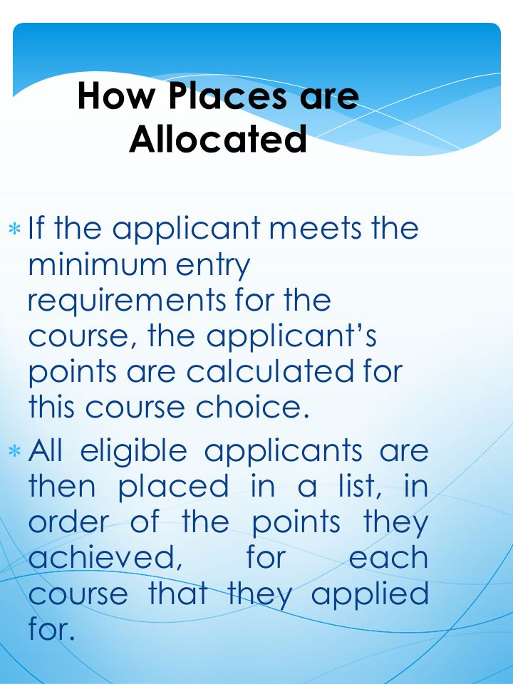 How Places are Allocated  If the applicant meets the minimum entry requirements for the course, the applicant's points are calculated for this course choice.
