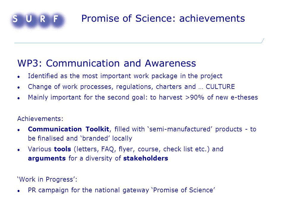 Promise of Science: achievements WP3: Communication and Awareness Identified as the most important work package in the project Change of work processes, regulations, charters and … CULTURE Mainly important for the second goal: to harvest >90% of new e-theses Achievements: Communication Toolkit, filled with 'semi-manufactured' products - to be finalised and 'branded' locally Various tools (letters, FAQ, flyer, course, check list etc.) and arguments for a diversity of stakeholders 'Work in Progress': PR campaign for the national gateway 'Promise of Science'