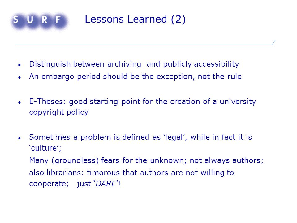 Lessons Learned (2) Distinguish between archiving and publicly accessibility An embargo period should be the exception, not the rule E-Theses: good starting point for the creation of a university copyright policy Sometimes a problem is defined as 'legal', while in fact it is 'culture'; Many (groundless) fears for the unknown; not always authors; also librarians: timorous that authors are not willing to cooperate; just 'DARE'!
