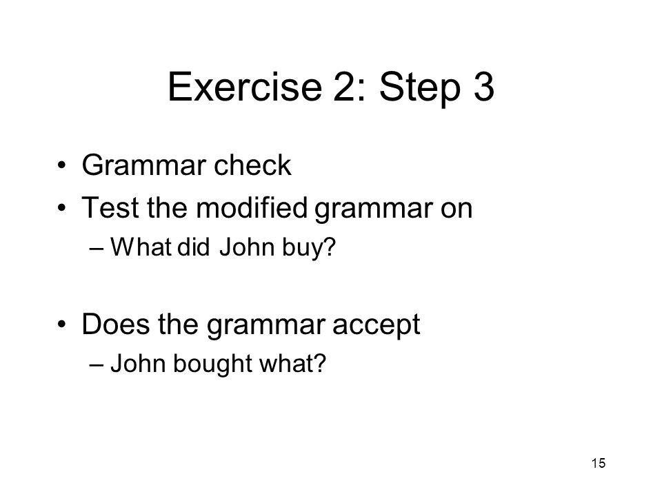 15 Exercise 2: Step 3 Grammar check Test the modified grammar on –What did John buy.