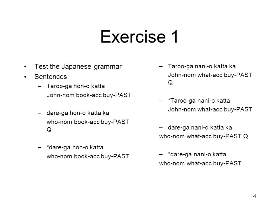 4 Exercise 1 Test the Japanese grammar Sentences: –Taroo-ga hon-o katta John-nom book-acc buy-PAST –dare-ga hon-o katta ka who-nom book-acc buy-PAST Q –*dare-ga hon-o katta who-nom book-acc buy-PAST –Taroo-ga nani-o katta ka John-nom what-acc buy-PAST Q –*Taroo-ga nani-o katta John-nom what-acc buy-PAST –dare-ga nani-o katta ka who-nom what-acc buy-PAST Q –*dare-ga nani-o katta who-nom what-acc buy-PAST
