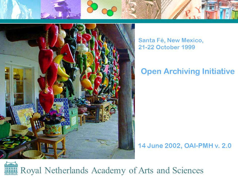 Royal Netherlands Academy of Arts and Sciences Santa Fé, New Mexico, 21-22 October 1999 Open Archiving Initiative 14 June 2002, OAI-PMH v.