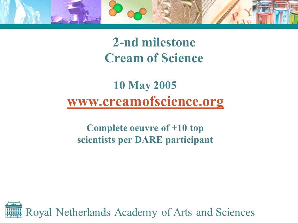 Royal Netherlands Academy of Arts and Sciences 2-nd milestone Cream of Science 10 May 2005 www.creamofscience.org Complete oeuvre of +10 top scientists per DARE participant