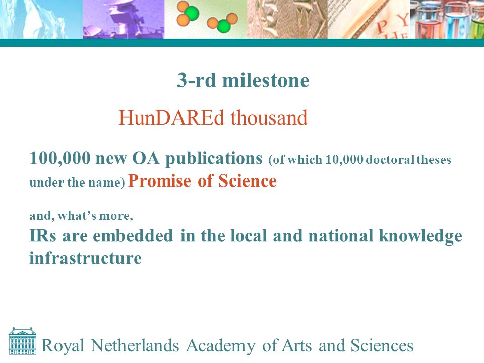 Royal Netherlands Academy of Arts and Sciences 100,000 new OA publications (of which 10,000 doctoral theses under the name) Promise of Science and, what's more, IRs are embedded in the local and national knowledge infrastructure 3-rd milestone HunDAREd thousand