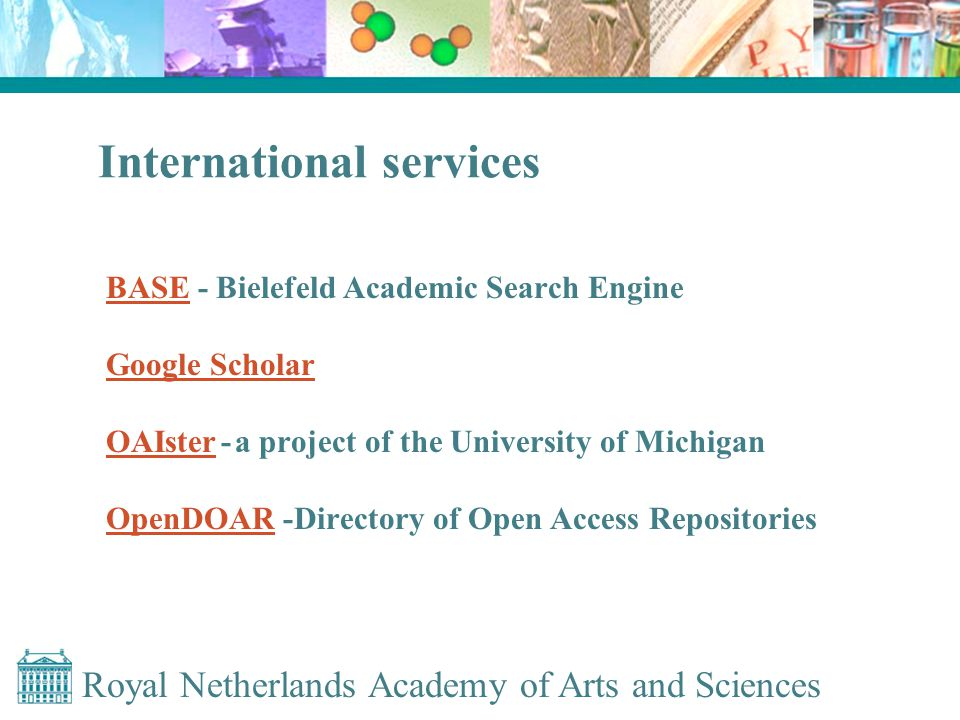 Royal Netherlands Academy of Arts and Sciences International services BASEBASE - Bielefeld Academic Search Engine Google Scholar OAIster OAIster - a project of the University of Michigan OpenDOAROpenDOAR -Directory of Open Access Repositories