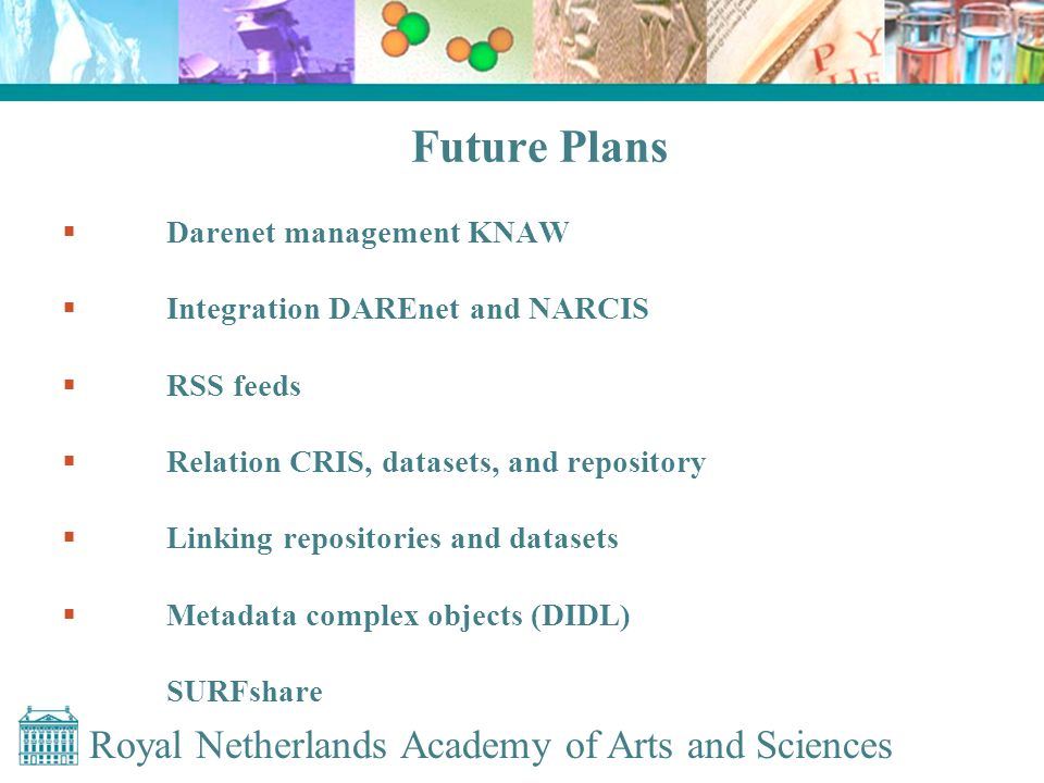 Royal Netherlands Academy of Arts and Sciences Future Plans  Darenet management KNAW  Integration DAREnet and NARCIS  RSS feeds  Relation CRIS, datasets, and repository  Linking repositories and datasets  Metadata complex objects (DIDL) SURFshare