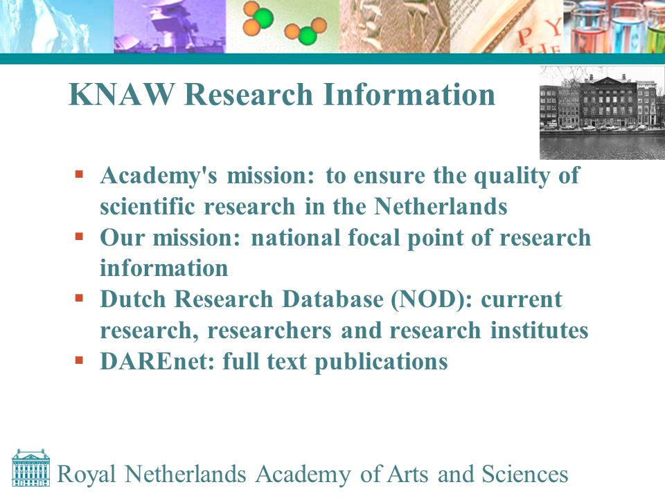 Royal Netherlands Academy of Arts and Sciences KNAW Research Information  Academy s mission: to ensure the quality of scientific research in the Netherlands  Our mission: national focal point of research information  Dutch Research Database (NOD): current research, researchers and research institutes  DAREnet: full text publications