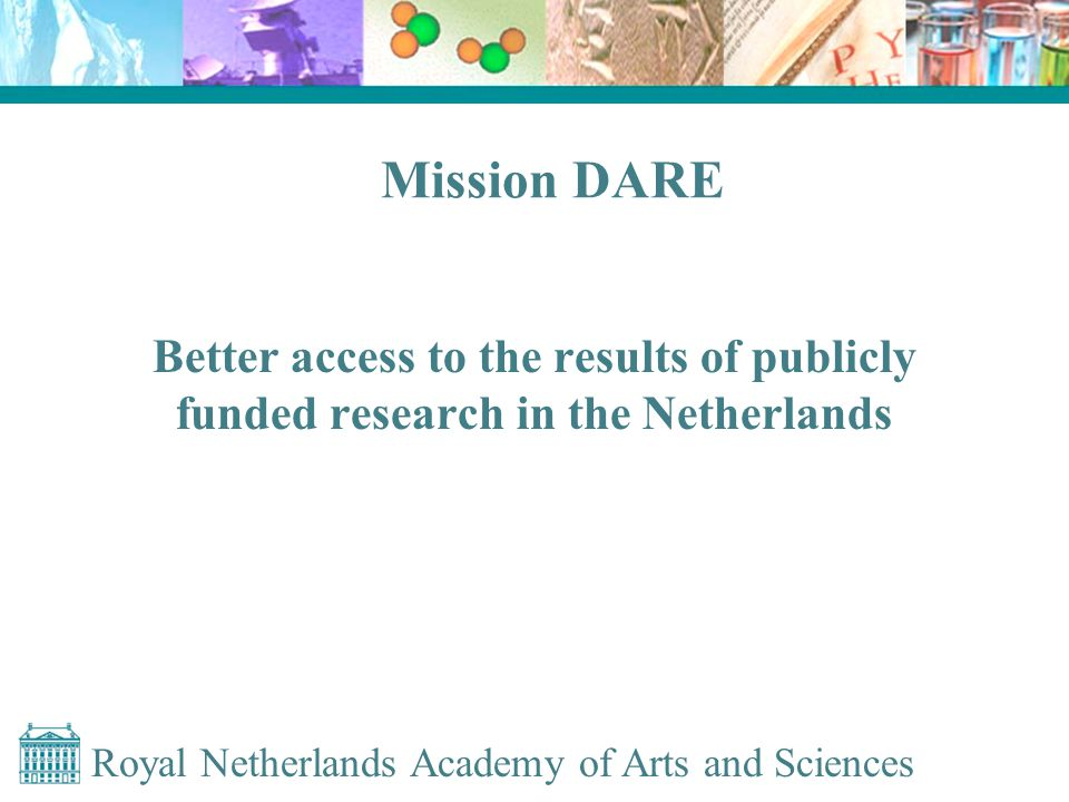 Royal Netherlands Academy of Arts and Sciences Mission DARE Better access to the results of publicly funded research in the Netherlands