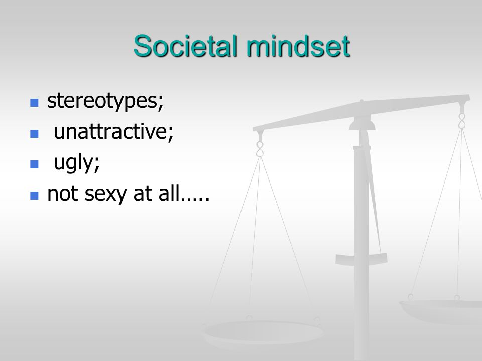 Societal mindset stereotypes; stereotypes; unattractive; unattractive; ugly; ugly; not sexy at all…..