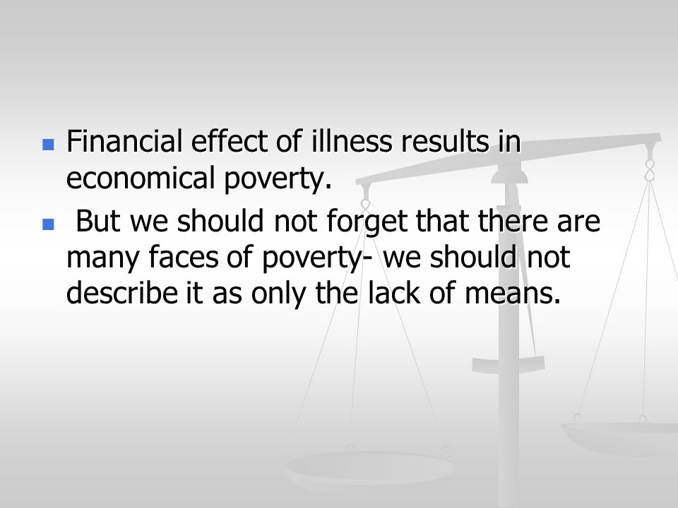 Financial effect of illness results in economical poverty.