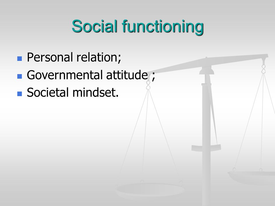 Social functioning Personal relation; Personal relation; Governmental attitude ; Governmental attitude ; Societal mindset. Societal mindset.