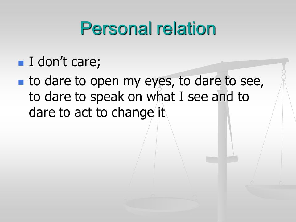 Personal relation I don't care; I don't care; to dare to open my eyes, to dare to see, to dare to speak on what I see and to dare to act to change it to dare to open my eyes, to dare to see, to dare to speak on what I see and to dare to act to change it