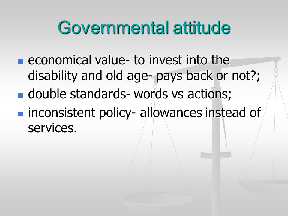 Governmental attitude economical value- to invest into the disability and old age- pays back or not?; economical value- to invest into the disability