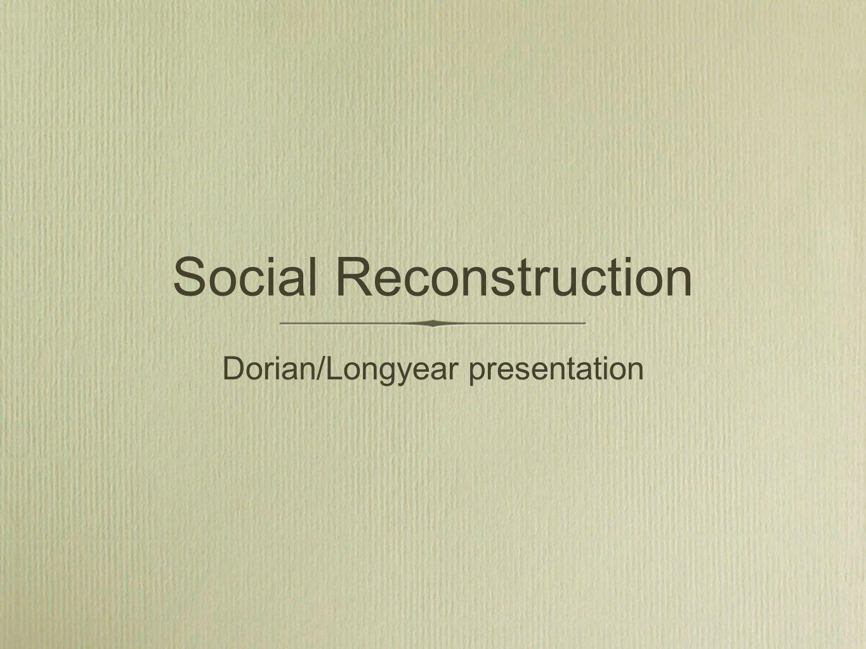 Social Reconstruction Dorian/Longyear presentation
