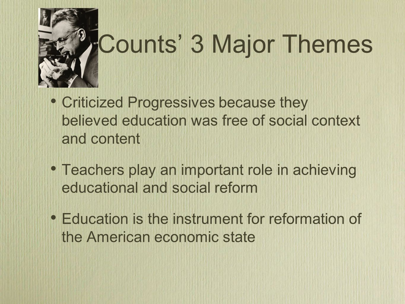Counts' 3 Major Themes Criticized Progressives because they believed education was free of social context and content Teachers play an important role in achieving educational and social reform Education is the instrument for reformation of the American economic state