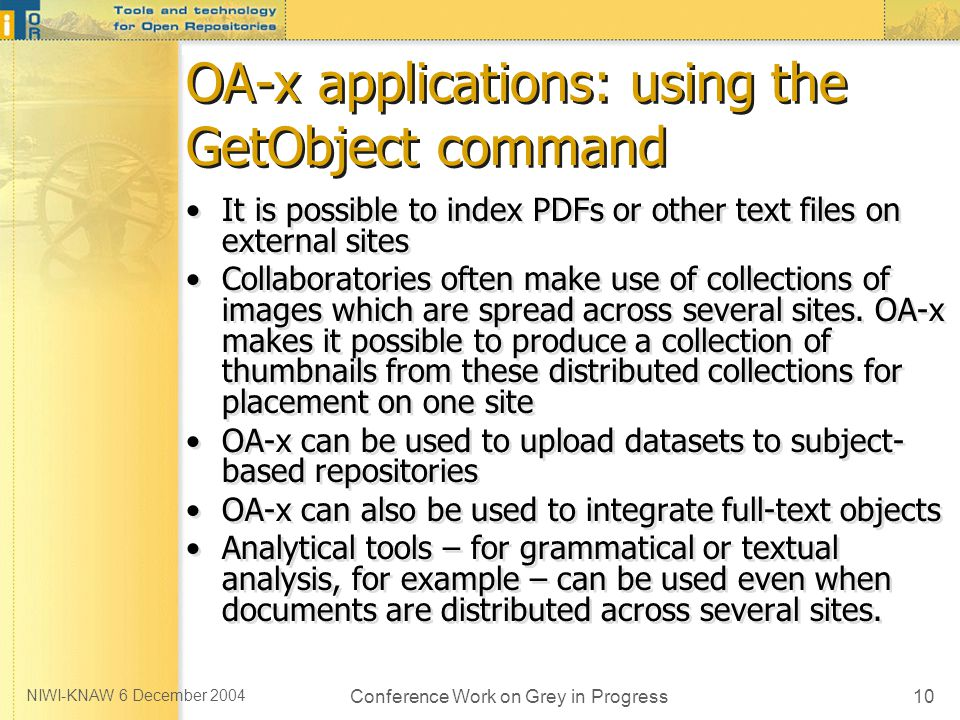 NIWI-KNAW 6 December 2004 Conference Work on Grey in Progress10 OA-x applications: using the GetObject command It is possible to index PDFs or other text files on external sites Collaboratories often make use of collections of images which are spread across several sites.