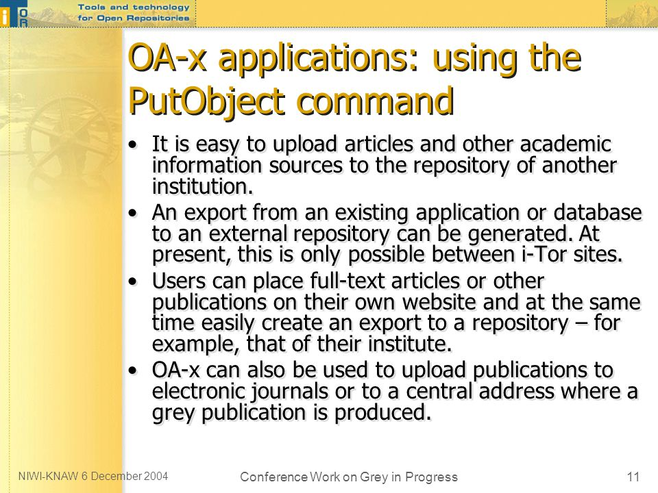 NIWI-KNAW 6 December 2004 Conference Work on Grey in Progress11 OA-x applications: using the PutObject command It is easy to upload articles and other academic information sources to the repository of another institution.