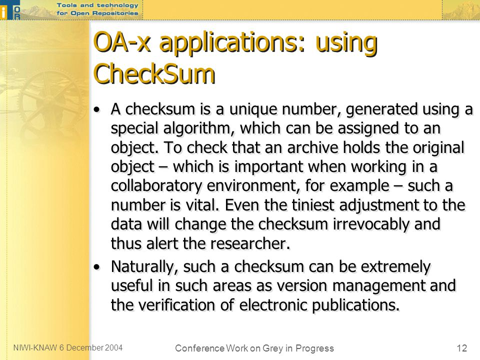 NIWI-KNAW 6 December 2004 Conference Work on Grey in Progress12 OA-x applications: using CheckSum A checksum is a unique number, generated using a special algorithm, which can be assigned to an object.