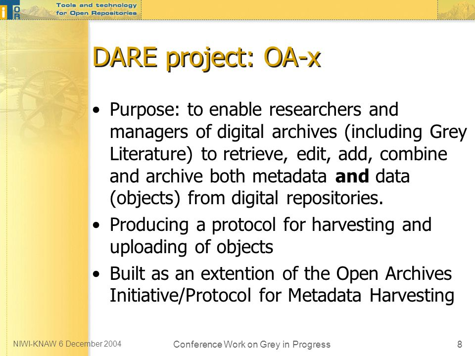 NIWI-KNAW 6 December 2004 Conference Work on Grey in Progress8 DARE project: OA-x Purpose: to enable researchers and managers of digital archives (including Grey Literature) to retrieve, edit, add, combine and archive both metadata and data (objects) from digital repositories.