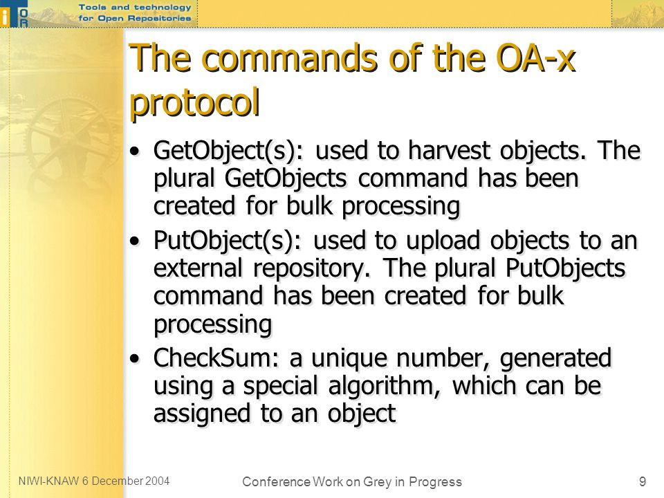 NIWI-KNAW 6 December 2004 Conference Work on Grey in Progress9 The commands of the OA-x protocol GetObject(s): used to harvest objects.
