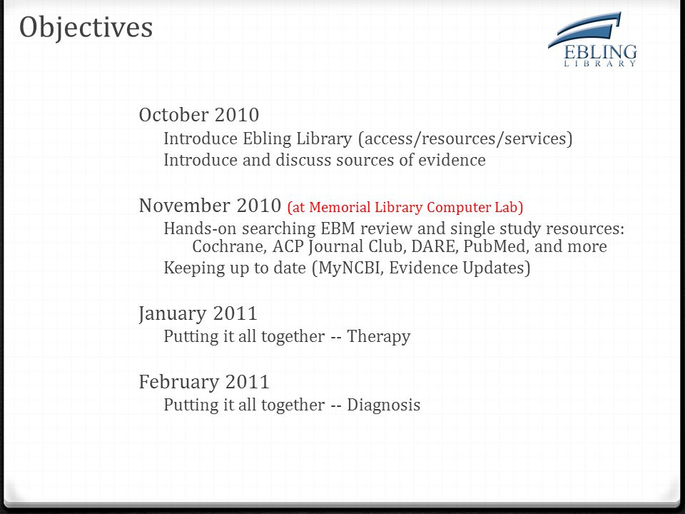 Objectives October 2010 Introduce Ebling Library (access/resources/services) Introduce and discuss sources of evidence November 2010 (at Memorial Library Computer Lab) Hands-on searching EBM review and single study resources: Cochrane, ACP Journal Club, DARE, PubMed, and more Keeping up to date (MyNCBI, Evidence Updates) January 2011 Putting it all together -- Therapy February 2011 Putting it all together -- Diagnosis