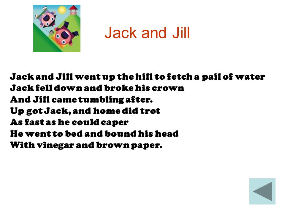 Jack and Jill Jack and Jill went up the hill to fetch a pail of water Jack fell down and broke his crown And Jill came tumbling after. Up got Jack, an