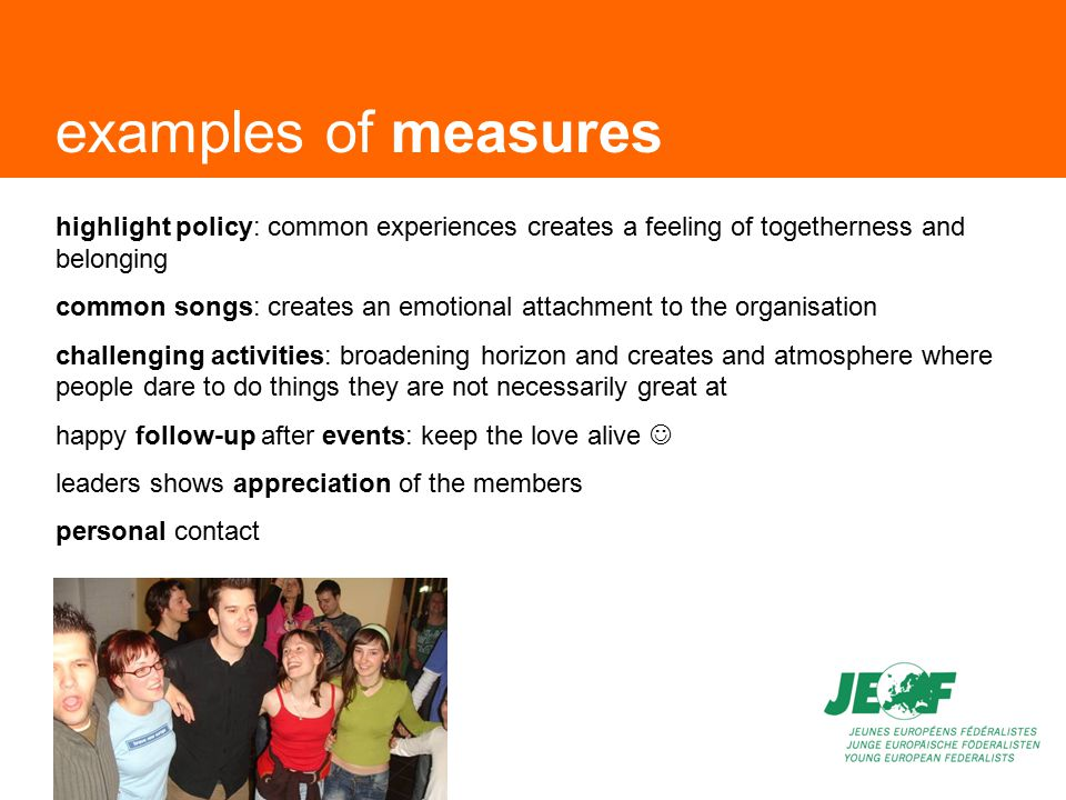 examples of measures highlight policy: common experiences creates a feeling of togetherness and belonging common songs: creates an emotional attachment to the organisation challenging activities: broadening horizon and creates and atmosphere where people dare to do things they are not necessarily great at happy follow-up after events: keep the love alive leaders shows appreciation of the members personal contact